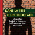 Dans la tête d'un hooligan: Enquête : football et violences, le témoignage d'un supporter